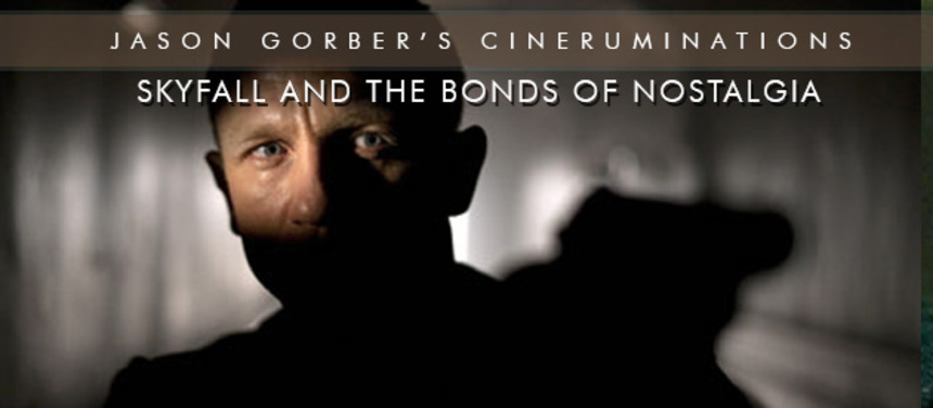 Jason Gorber's Cineruminations: SKYFALL And The Bonds Of Nostalgia