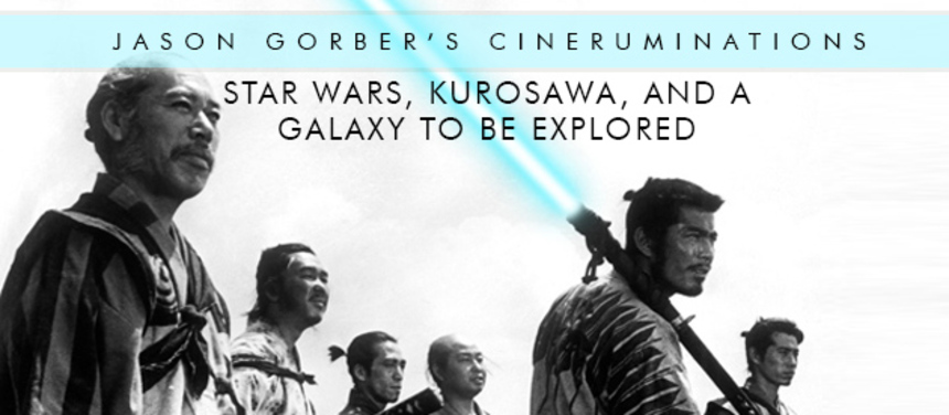 Jason Gorber's Cineruminations: STAR WARS, Kurosawa, and a Galaxy to be Explored